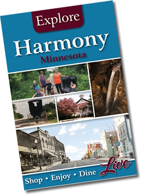 Harmony, Minnesota, Bluff Country, Amish, Niagara Cave, Tours, Fourth of July, Celebration, Jem Movie Theatre, Furniture, Heco, Harmony Enterprise, Haunted Harmony, Monster Bash, Fillmore Central, High School, Elementary School, On the Crunchy Side, Estelle's, Eatery, Harmony Spirits, R and J Amish Furniture, Harmony Gardens, Quilts, Baskets, Buggy, Horse, Camping, Tubing, Canoe, Kayak, Goods, Farmers Market, Antiques, Antique Mall, Craft Beer, Brewery, Distillery, Hand Made, Preston, MN State Veterans Cemetery, Veterans Home, Trout Center, Trout Fishing, Root River, Root River Bike Trail, Harmony Preston Bike Trail, Biking, Skating, Roller Skating, Skiing, Movie Camp, Kingsley Mercantile, Harmony House, Where to Eat, Where to Stay, Lodging, Breakers, Village Depot, Seed Savers, Karst Brewing, Lanesboro, Canton, Mabel, Peterson, Rushford, Whalan, Fountain, Chatfield, Le Roy, Ostrander, Cresco, Decorah, Commonweal Theatre, International Owl Center, Building Incentives, Golden Happenings, Fall Fest, Breakfast with Santa, Molly B. Jim Busta Band, Cave Tours, Miniature Golf. Golf, Picnic, Walking Tour, Historic, Fillmore County, Farming, Agri, Spring Grove, Scenic Byway, 60 mile garage sale, Laura Ingalls Wilder, Burr Oak, Rustic Weddings, hunting, fishing, wildlife, van tour, car tour, self-guided tour, Rochester, Mayo Clinic, fossils, stalactites, Forestville, Mystery Cave, State Park, B&B, hotel, vacation rentals, retreats, business, honey, dining tables, Amish Wood Bed, Maple Syrup, Event Centers, destination, Sink Holes, Driftless Region, Holiday Fest, Craft Show, Car Show, Falcon's Nest, Homes for Sale, Lots for Sale, Buildable Lots, Vacation Home, Hobby Farm, Rushford Foods, Harmony Foods, Preston Foods, Branding Iron, Old Barn Resort, Steam Engine Days, Buffalo Bill Days, Western Days, Hwy 52, Hwy 63, Four Daughters Winery, Topping Goliath, Motorcycle Rides, Family Friendly, Parks, Disc Golf, Playgrounds, Pizza, Ice Cream, Farm to Table, Catering, Real Estate, D